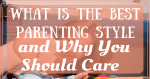 What Is The Best Parenting Style and Why You Should Care