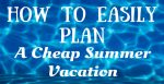 How to Easily Plan a Cheap Summer Vacation